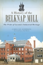 A History of the Belknap Mill: The Pride of Laconia's Industrial Heritage by Carol Lee Anderson