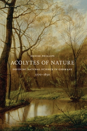 Acolytes of Nature Defining Natural Science in Germany,  1770-1850