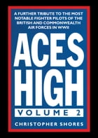 Aces High: A Further Tribute to the Most Notable Fighter Pilots of the British and Commonwealth Air Forces in W by Christopher Shores