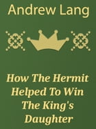 How The Hermit Helped To Win The King's Daughter by Andrew Lang