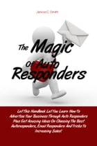 The Magic Of Auto Responders: Let This Handbook Let You Learn How To Advertise Your Business Through Auto Responders Plus Get Amaz by Janice C. Smith