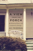A View From the Porch: Rethinking Home and Community Design by Avi Friedman