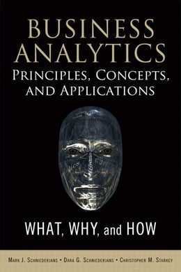 Book Business Analytics Principles, Concepts, and Applications: What, Why, and How by Marc J. Schniederjans