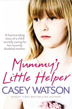 Mummy?s Little Helper: The heartrending true story of a young girl secretly caring for her severely disabled mother