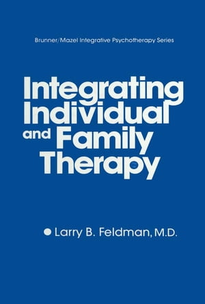 Integrating Individual And Family Therapy by Larry B. Feldman