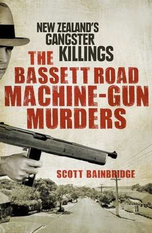 The Bassett Road Machine-Gun Murders New Zealand's gangster killings