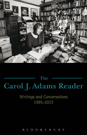 The Carol J. Adams Reader Writings and Conversations 1995-2015