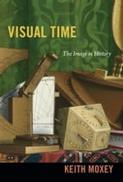 Visual Time: The Image in History by Keith Moxey