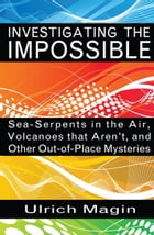 Investigating the Impossible: Sea-Serpents in the Air, Volcanoes that Aren't, and Other Out-of-Place Mysteries by Ulrich Magin