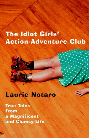 The Idiot Girls' Action-Adventure Club True Tales from a Magnificent and Clumsy Life