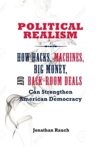 Political Realism: How Hacks, Machines, Big Money, and Back-Room Deals Can Strengthen American…