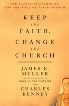 Keep the Faith, Change the Church: The Battle By Catholics For The Soul Of Their Church by James Muller