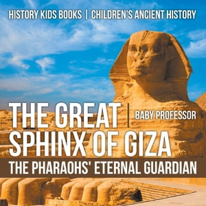 The Great Sphinx of Giza : The Pharaohs' Eternal Guardian - History Kids Books | Children's Ancient History by Baby Professor