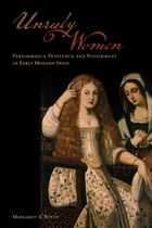 Unruly Women: Performance, Penitence, and Punishment in Early Modern Spain by Margaret Boyle