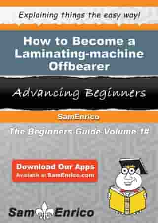 How to Become a Laminating-machine Offbearer: How to Become a Laminating-machine Offbearer by Detra Strange