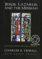 Jesus, Lazarus, and the Messiah: Unveiling Three Christian Mysteries by Charles S. Tidball