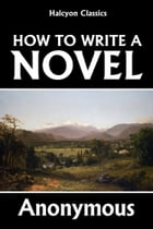 How to Write a Novel: A Practical Guide to the Art of Fiction by Anonymous