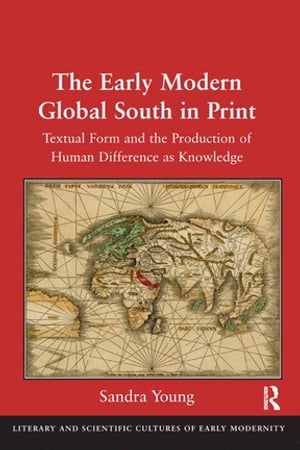 The Early Modern Global South in Print Textual Form and the Production of Human Difference as Knowledge