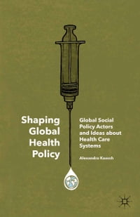 Shaping Global Health Policy: Global Social Policy Actors and Ideas about Health Care Systems