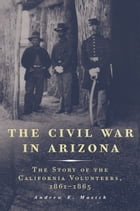 The Civil War in Arizona: The Story of the California Volunteers, 1861–1865 by Andrew E. Masich