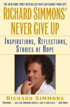 Richard Simmons' Never Give Up: Inspiration, Reflections, Stories of Hope by Richard Simmons