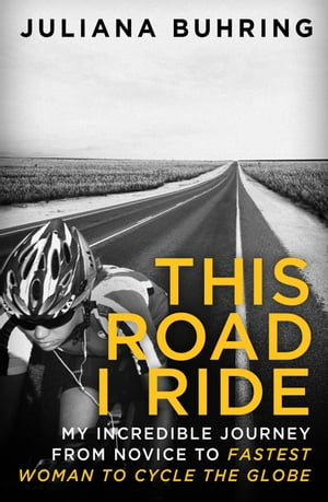 This Road I Ride My incredible journey from novice to fastest woman to cycle the globe