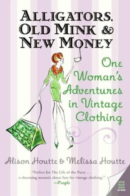 Book Alligators, Old Mink & New Money: One Woman's Adventures in Vintage Clothing by Alison Houtte