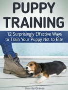 Puppy Training: 12 Surprisingly Effective Ways to Train Your Puppy Not to Bite by Juanita Graves