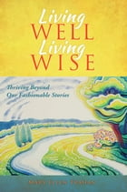Living Well, Living Wise: Thriving Beyond Our Fashionable Stories by Mary Ellen Trahan
