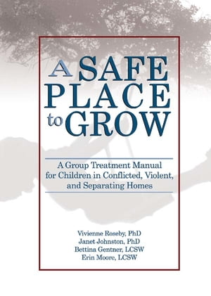 A Safe Place to Grow: A Group Treatment Manual for Children in Conflicted, Violent, and Separating Homes