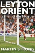 Leyton Orient: Games of the Nineties by Martin Strong