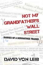Not My Grandfather's Wall Street: Diaries of a Derivatives Trader by David von Leib