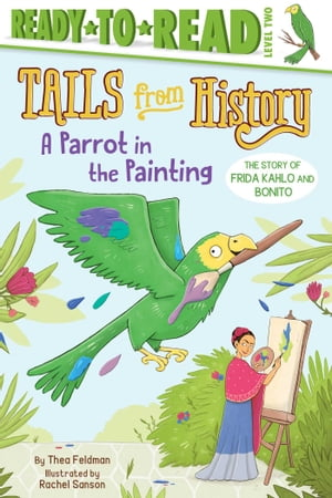 A Parrot in the Painting: The Story of Frida Kahlo and Bonito by Thea Feldman