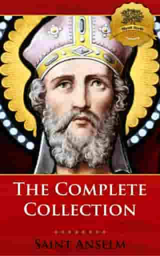 The Complete Collection of St. Anselm including Monologium, Proslogium, Cur Deus Homo (Why God Became Man), and more! by St. Anselm, Wyatt North