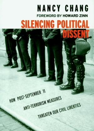 Silencing Political Dissent: How Post-September 11 Anti-Terrorism Measures Threaten Our Civil Liberties by Nancy Chang