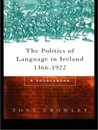 The Politics of Language in Ireland 1366-1922: A Sourcebook