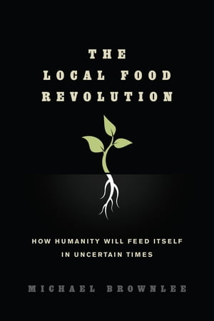The Local Food Revolution How Humanity Will Feed Itself in Uncertain Times