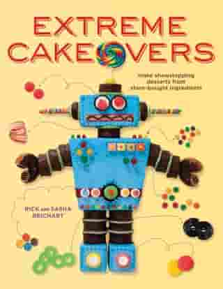 Extreme Cakeovers: Make Showstopping Desserts from Store-Bought Ingredients: A Baking Book by Rick Reichart