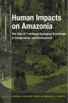 Human Impacts on Amazonia: The Role of Traditional Ecological Knowledge in Conservation and Development by Darrell A. Posey