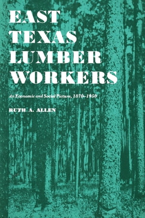 East Texas Lumber Workers An Economic and Social Picture,  1870-1950