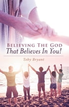 Believing the God That Believes in You by Toby Bryant