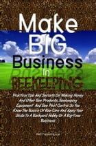 Make Big Business In Beekeeping: Practical Tips And Secrets On Making Honey And Other Bee Products, Beekeeping Equipment And Bee Pest by KMS Publishing