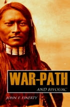 War Path and Bivouac: Custer, Crook, and the Great Sioux War (Expanded, Annotated) by John Frederick Finerty