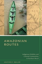 Amazonian Routes: Indigenous Mobility and Colonial Communities in Northern Brazil by Heather F. Roller