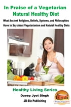 In Praise of a Vegetarian Natural Healthy Diet: What Ancient Religions, Beliefs, Systems, and Philosophies Have to Say about Vegetarianism and Natural by Dueep Jyot Singh