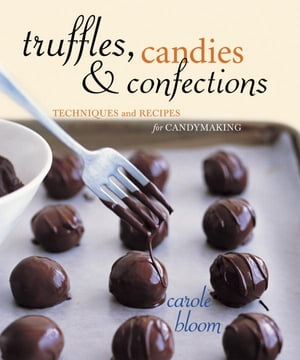Truffles, Candies, and Confections: Techniques and Recipes for Candymaking [A Cookbook] by Carole Bloom