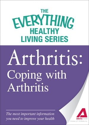Arthritis: Coping with Arthritis The most important information you need to improve your health