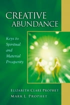 Creative Abundance: Keys to Spiritual and Material Prosperity by Elizabeth Clare Prophet