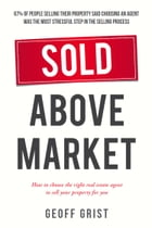 Sold Above Market: How to choose the right real estate agent to sell your property for you by Geoff Grist
