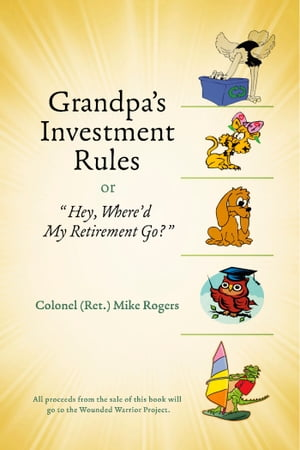 Grandpa's Investment Rules or: Hey, Where'd My Retirement Go? by Colonel Mike Rogers